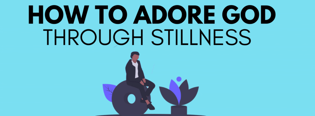 How to adore God through stillness header